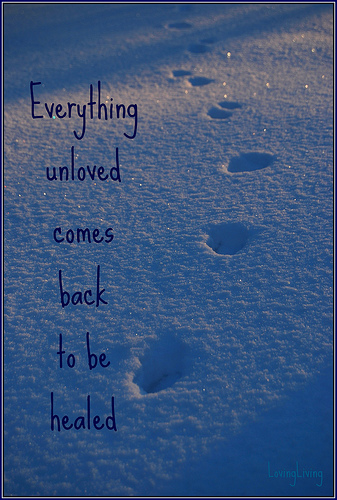 Everything unloved comes back to be healed - LovingLiving